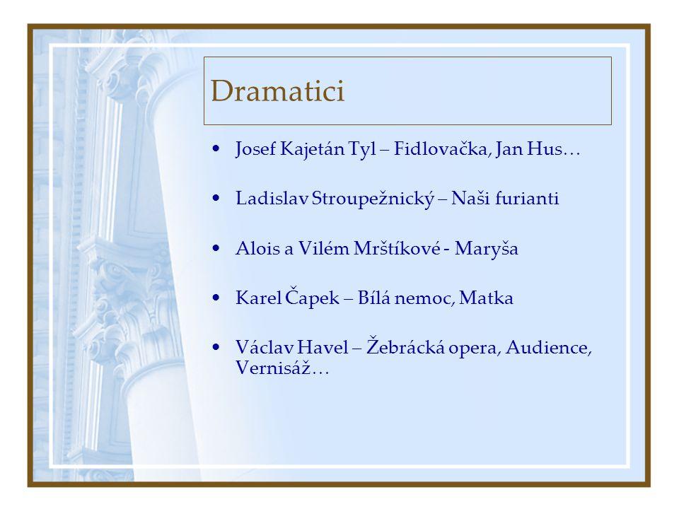 Dramatici •Josef Kajetán Tyl – Fidlovačka, Jan Hus… •Ladislav Stroupežnický – Naši furianti •Alois a Vilém Mrštíkové - Maryša •Karel Čapek – Bílá nemo