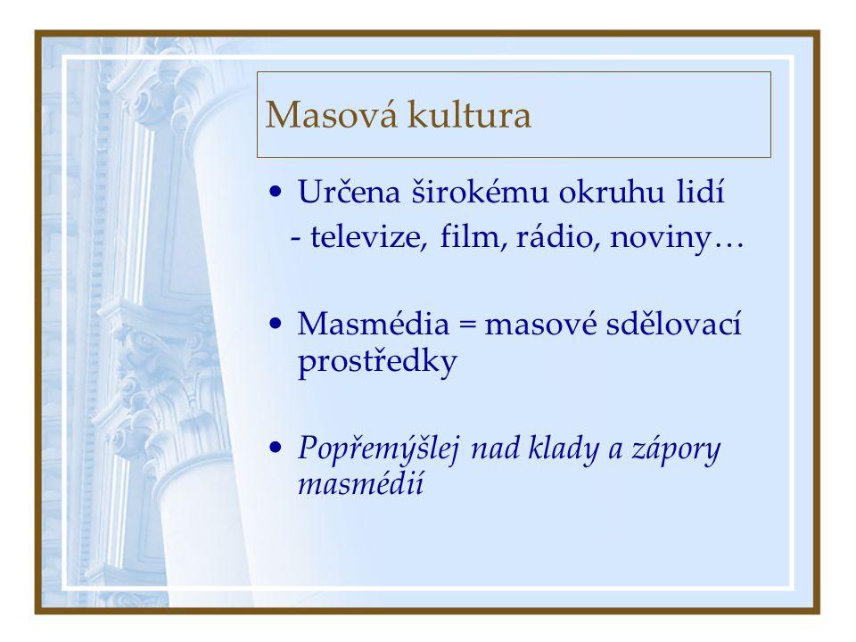 Masová kultura •Určena širokému okruhu lidí - televize, film, rádio, noviny… •Masmédia = masové sdělovací prostředky •Popřemýšlej nad klady a zápory masmédií
