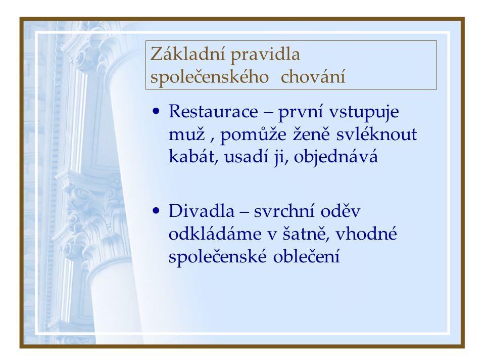 Základní pravidla společenského chování •Restaurace – první vstupuje muž, pomůže ženě svléknout kabát, usadí ji, objednává •Divadla – svrchní oděv odkládáme v šatně, vhodné společenské oblečení