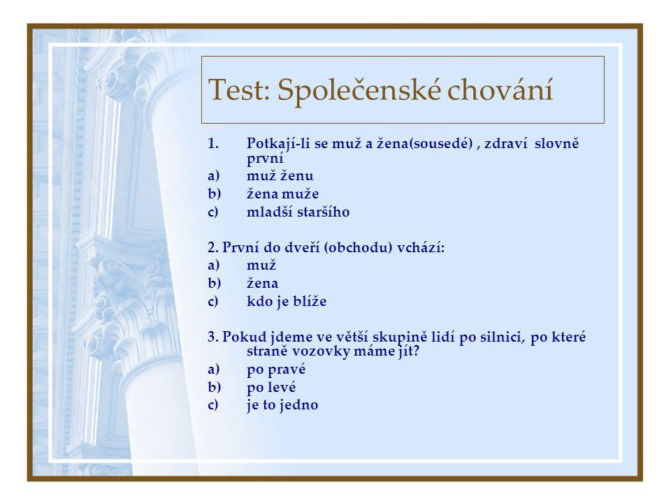 Test: Společenské chování 1.Potkají-li se muž a žena(sousedé), zdraví slovně první a)muž ženu b)žena muže c)mladší staršího 2.