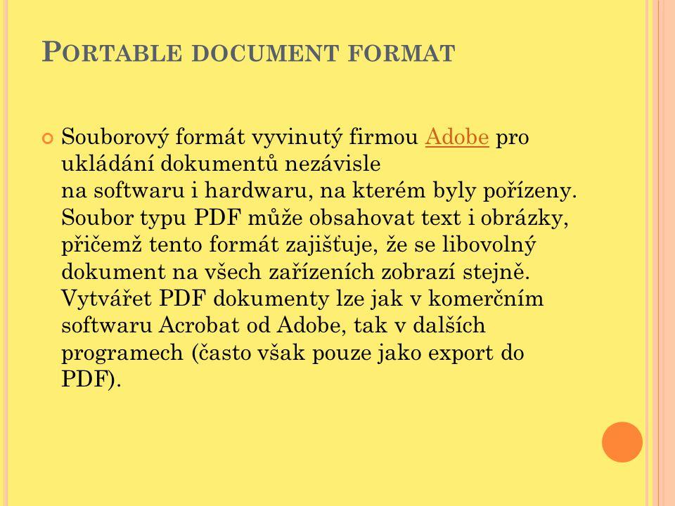 P ORTABLE DOCUMENT FORMAT Souborový formát vyvinutý firmou Adobe pro ukládání dokumentů nezávisle na softwaru i hardwaru, na kterém byly pořízeny. Sou