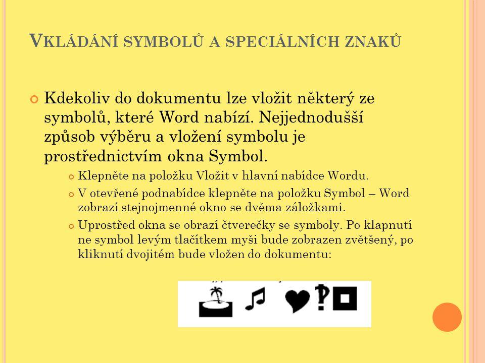 V KLÁDÁNÍ SYMBOLŮ A SPECIÁLNÍCH ZNAKŮ Kdekoliv do dokumentu lze vložit některý ze symbolů, které Word nabízí. Nejjednodušší způsob výběru a vložení sy