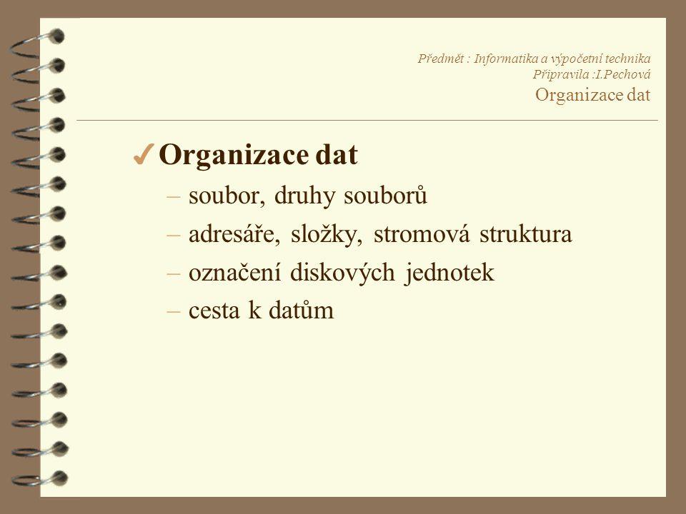 Předmět : Informatika a výpočetní technika Připravila :I.Pechová Organizace dat 4 Organizace dat –soubor, druhy souborů –adresáře, složky, stromová struktura –označení diskových jednotek –cesta k datům