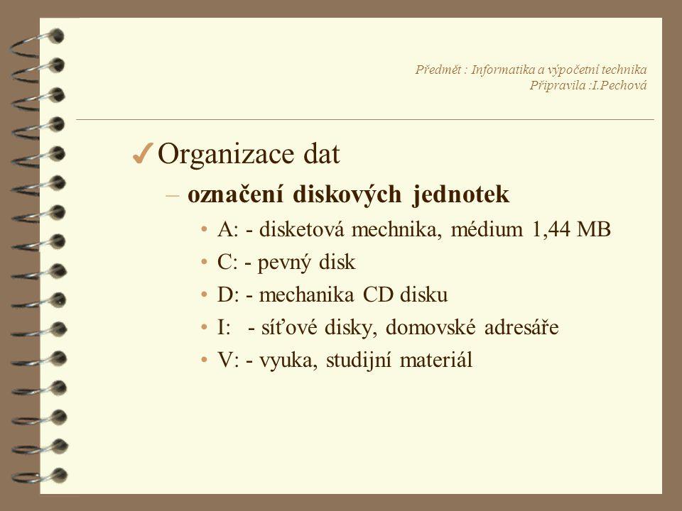 Předmět : Informatika a výpočetní technika Připravila :I.Pechová 4 Organizace dat –označení diskových jednotek •A: - disketová mechnika, médium 1,44 MB •C: - pevný disk •D: - mechanika CD disku •I: - síťové disky, domovské adresáře •V: - vyuka, studijní materiál
