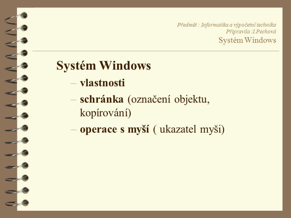 Předmět : Informatika a výpočetní technika Připravila :I.Pechová Systém Windows Systém Windows –vlastnosti –schránka (označení objektu, kopírování) –operace s myší ( ukazatel myši)