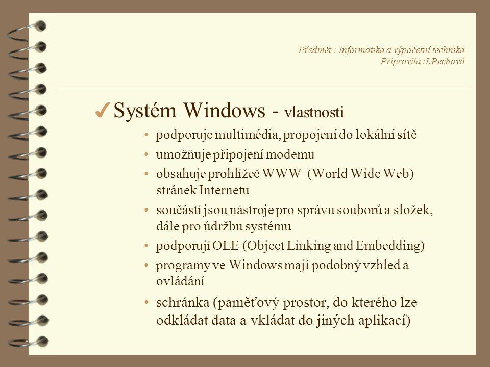 Předmět : Informatika a výpočetní technika Připravila :I.Pechová 4 Systém Windows - vlastnosti •podporuje multimédia, propojení do lokální sítě •umožňuje připojení modemu •obsahuje prohlížeč WWW (World Wide Web) stránek Internetu •součástí jsou nástroje pro správu souborů a složek, dále pro údržbu systému •podporují OLE (Object Linking and Embedding) •programy ve Windows mají podobný vzhled a ovládání •schránka (paměťový prostor, do kterého lze odkládat data a vkládat do jiných aplikací)