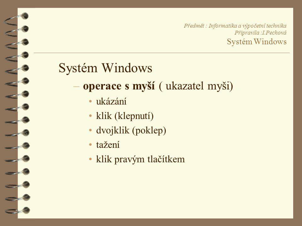 Předmět : Informatika a výpočetní technika Připravila :I.Pechová Systém Windows Systém Windows –operace s myší ( ukazatel myši) •ukázání •klik (klepnutí) •dvojklik (poklep) •tažení •klik pravým tlačítkem