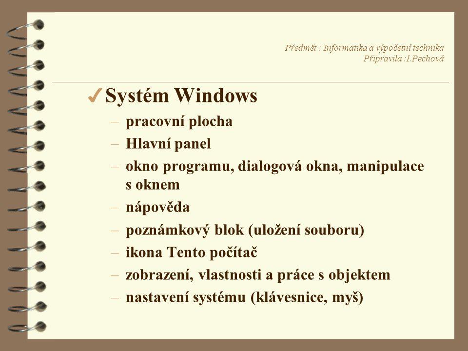 Předmět : Informatika a výpočetní technika Připravila :I.Pechová 4 Systém Windows –pracovní plocha –Hlavní panel –okno programu, dialogová okna, manipulace s oknem –nápověda –poznámkový blok (uložení souboru) –ikona Tento počítač –zobrazení, vlastnosti a práce s objektem –nastavení systému (klávesnice, myš)