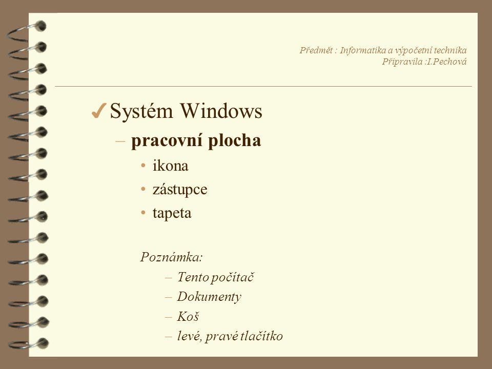 Předmět : Informatika a výpočetní technika Připravila :I.Pechová 4 Systém Windows –pracovní plocha •ikona •zástupce •tapeta Poznámka: –Tento počítač –Dokumenty –Koš –levé, pravé tlačítko