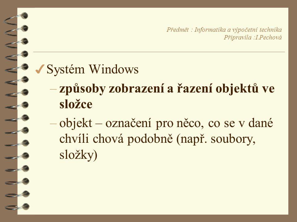 Předmět : Informatika a výpočetní technika Připravila :I.Pechová 4 Systém Windows –způsoby zobrazení a řazení objektů ve složce –objekt – označení pro něco, co se v dané chvíli chová podobně (např.