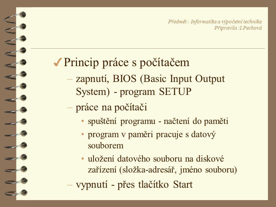 Předmět : Informatika a výpočetní technika Připravila :I.Pechová 4 Princip práce s počítačem –zapnutí, BIOS (Basic Input Output System) - program SETUP –práce na počítači •spuštění programu - načtení do paměti •program v paměri pracuje s datový souborem •uložení datového souboru na diskové zařízení (složka-adresář, jméno souboru) –vypnutí - přes tlačítko Start