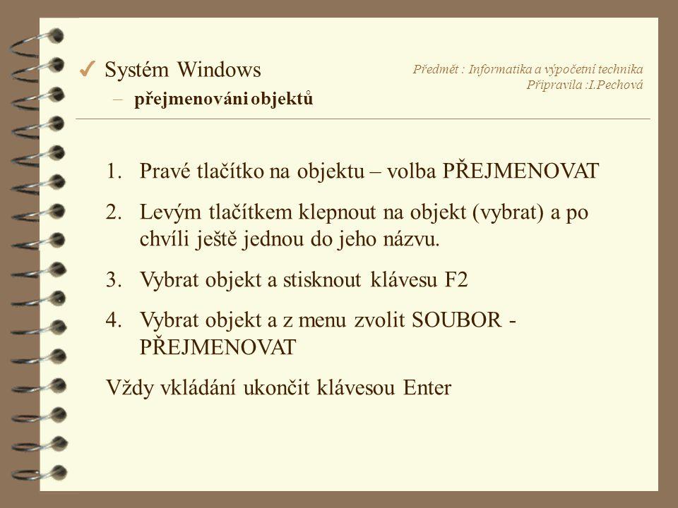 Předmět : Informatika a výpočetní technika Připravila :I.Pechová 4 Systém Windows –přejmenováni objektů 1.Pravé tlačítko na objektu – volba PŘEJMENOVAT 2.Levým tlačítkem klepnout na objekt (vybrat) a po chvíli ještě jednou do jeho názvu.