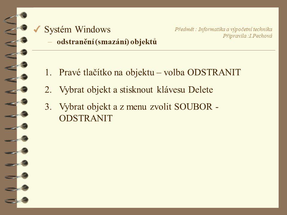 Předmět : Informatika a výpočetní technika Připravila :I.Pechová 4 Systém Windows –odstranění (smazání) objektů 1.Pravé tlačítko na objektu – volba ODSTRANIT 2.Vybrat objekt a stisknout klávesu Delete 3.Vybrat objekt a z menu zvolit SOUBOR - ODSTRANIT
