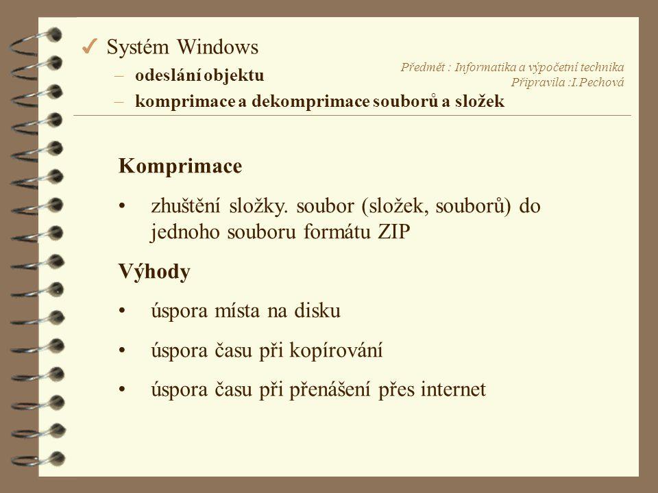 Předmět : Informatika a výpočetní technika Připravila :I.Pechová 4 Systém Windows –odeslání objektu –komprimace a dekomprimace souborů a složek Komprimace •zhuštění složky.