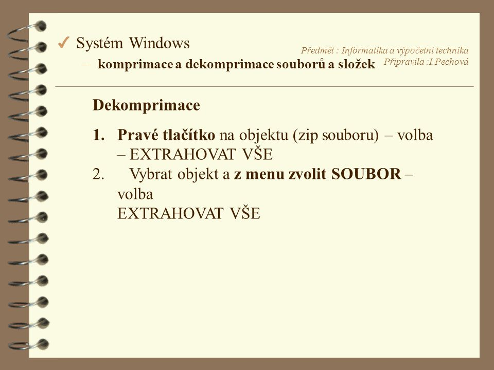 Předmět : Informatika a výpočetní technika Připravila :I.Pechová Dekomprimace 1.Pravé tlačítko na objektu (zip souboru) – volba – EXTRAHOVAT VŠE 2.