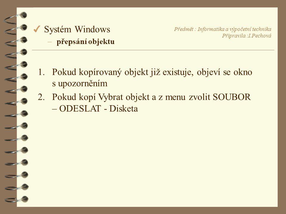 Předmět : Informatika a výpočetní technika Připravila :I.Pechová 4 Systém Windows –přepsání objektu 1.Pokud kopírovaný objekt již existuje, objeví se okno s upozorněním 2.Pokud kopí Vybrat objekt a z menu zvolit SOUBOR – ODESLAT - Disketa