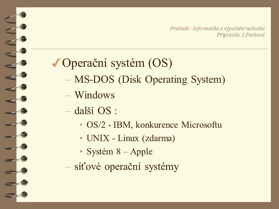 Předmět : Informatika a výpočetní technika Připravila :I.Pechová 4 Operační systém (OS) –MS-DOS (Disk Operating System) –Windows –další OS : •OS/2 - IBM, konkurence Microsoftu •UNIX - Linux (zdarma) •Systém 8 – Apple –síťové operační systémy