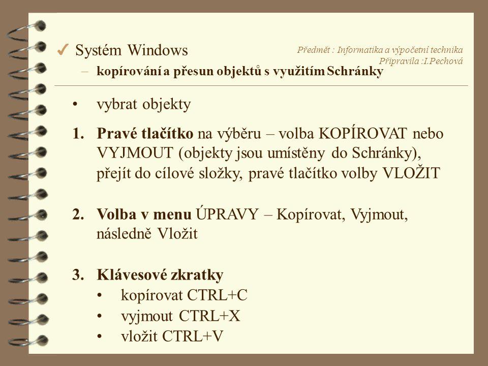 Předmět : Informatika a výpočetní technika Připravila :I.Pechová 4 Systém Windows –kopírování a přesun objektů s využitím Schránky •vybrat objekty 1.Pravé tlačítko na výběru – volba KOPÍROVAT nebo VYJMOUT (objekty jsou umístěny do Schránky), přejít do cílové složky, pravé tlačítko volby VLOŽIT 2.Volba v menu ÚPRAVY – Kopírovat, Vyjmout, následně Vložit 3.Klávesové zkratky •kopírovat CTRL+C •vyjmout CTRL+X •vložit CTRL+V
