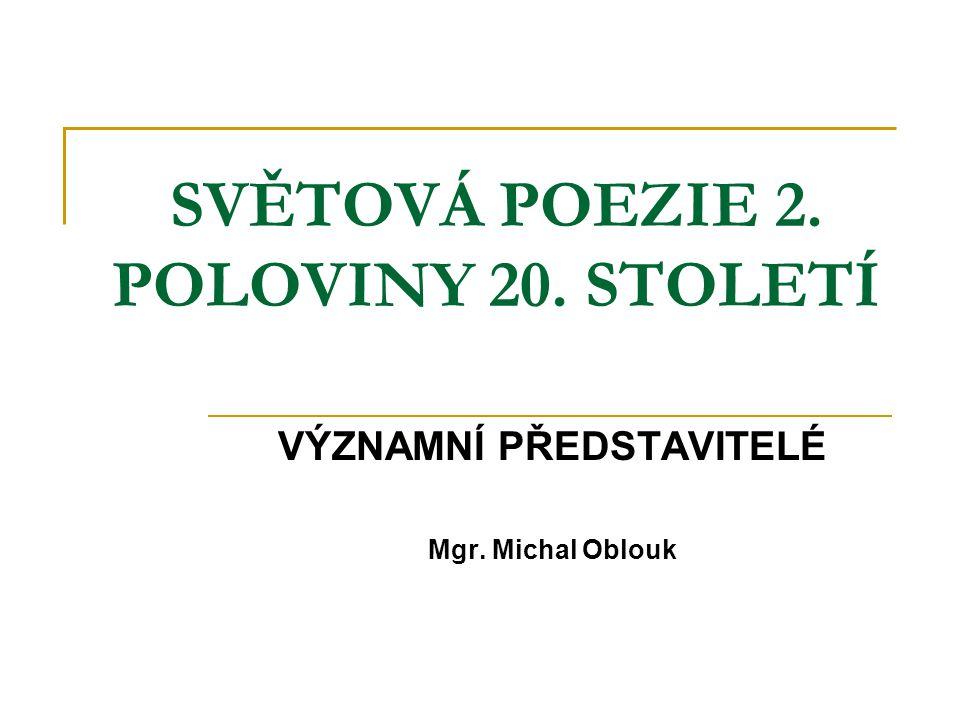 SVĚTOVÁ POEZIE 2. POLOVINY 20. STOLETÍ VÝZNAMNÍ PŘEDSTAVITELÉ Mgr. Michal Oblouk