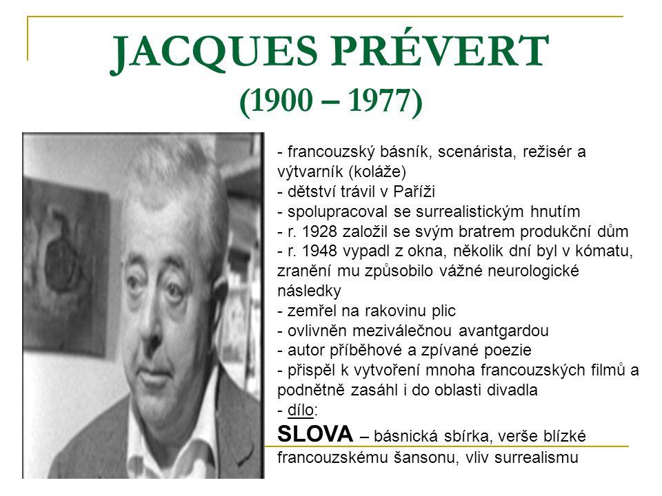 JACQUES PRÉVERT (1900 – 1977) - francouzský básník, scenárista, režisér a výtvarník (koláže) - dětství trávil v Paříži - spolupracoval se surrealistic