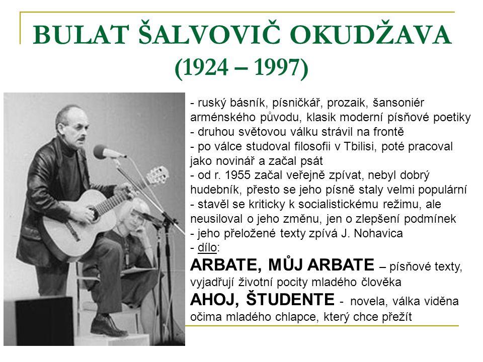 BULAT ŠALVOVIČ OKUDŽAVA (1924 – 1997) - ruský básník, písničkář, prozaik, šansoniér arménského původu, klasik moderní písňové poetiky - druhou světovo