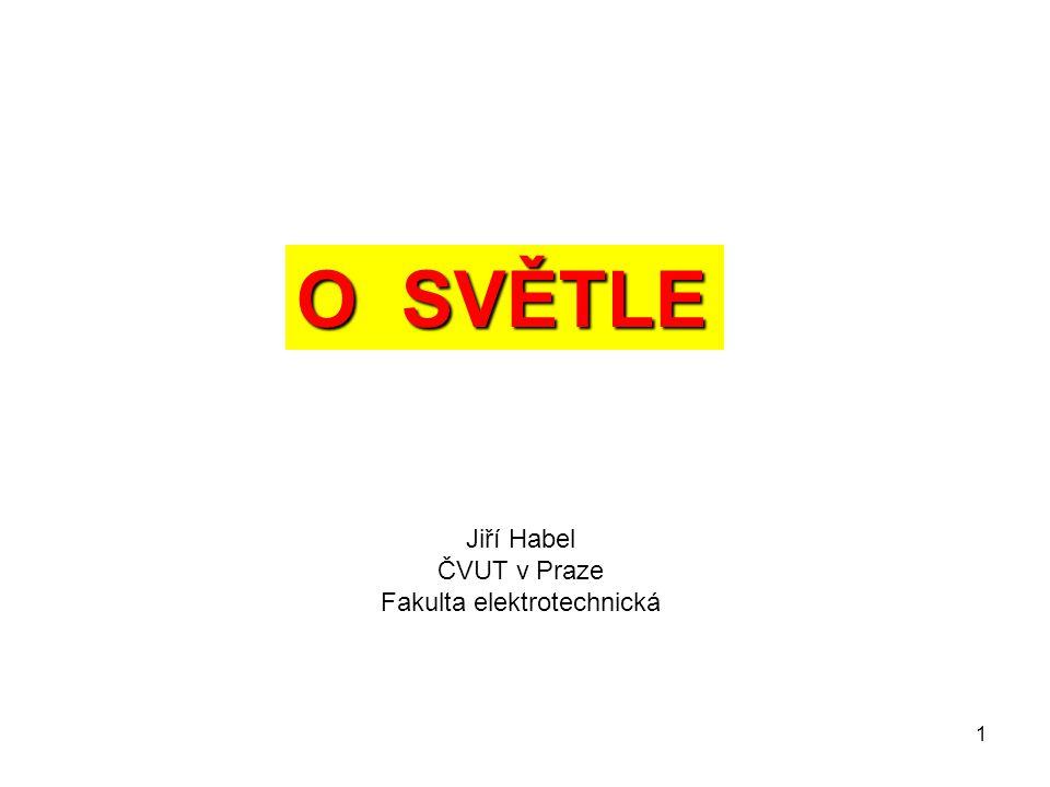 1 O SVĚTLE Jiří Habel ČVUT v Praze Fakulta elektrotechnická