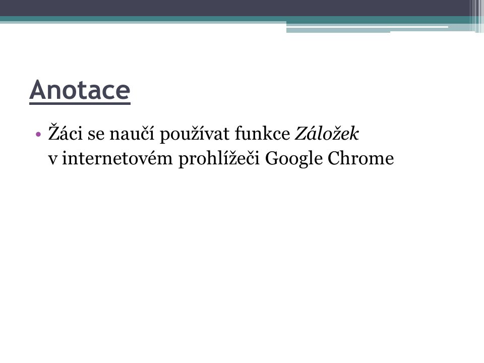 Anotace •Žáci se naučí používat funkce Záložek v internetovém prohlížeči Google Chrome