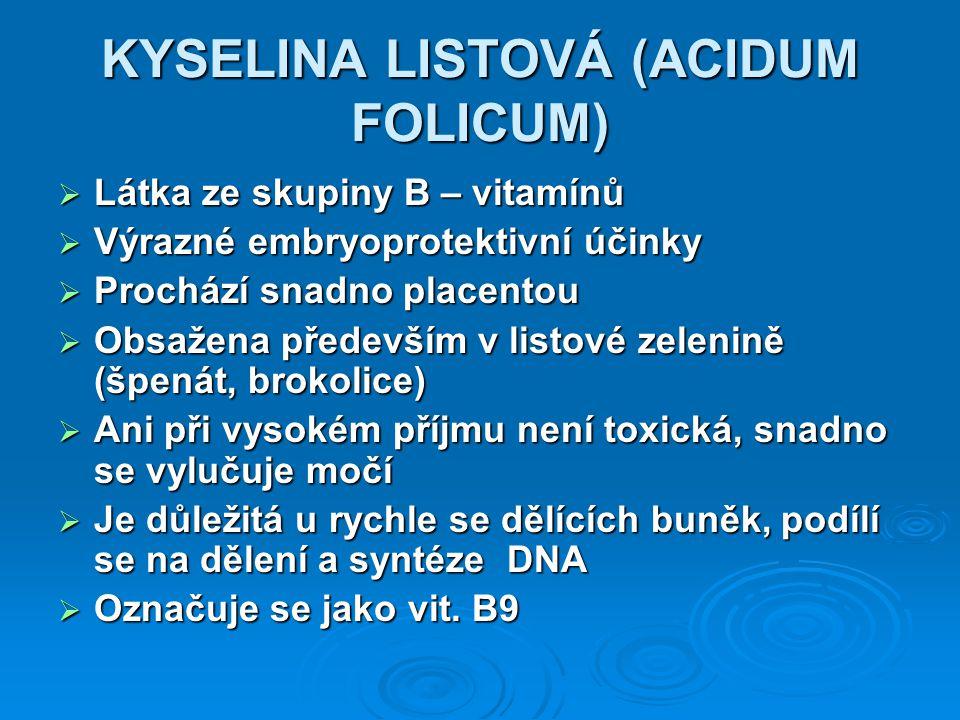 KYSELINA LISTOVÁ (ACIDUM FOLICUM)  Látka ze skupiny B – vitamínů  Výrazné embryoprotektivní účinky  Prochází snadno placentou  Obsažena především v listové zelenině (špenát, brokolice)  Ani při vysokém příjmu není toxická, snadno se vylučuje močí  Je důležitá u rychle se dělících buněk, podílí se na dělení a syntéze DNA  Označuje se jako vit.