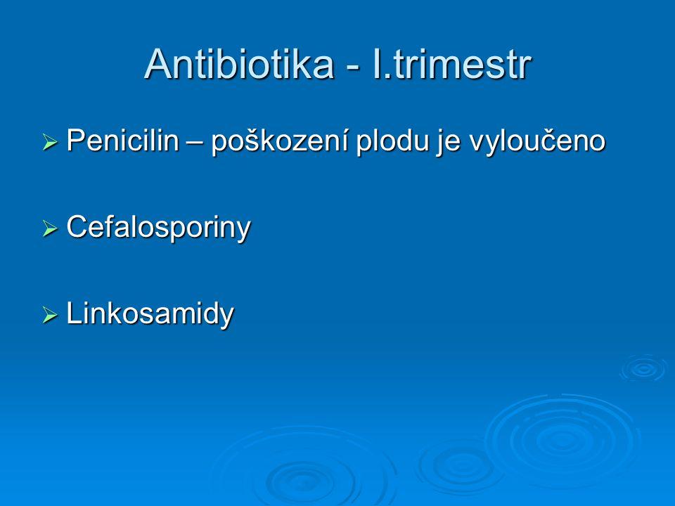 Antibiotika - I.trimestr  Penicilin – poškození plodu je vyloučeno  Cefalosporiny  Linkosamidy