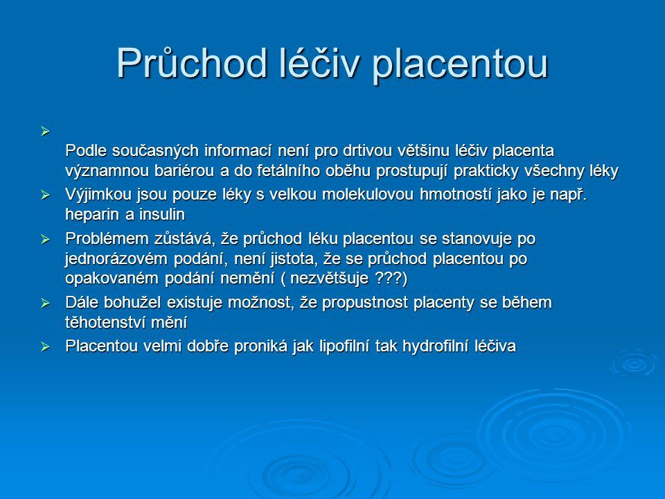 Průchod léčiv placentou  Podle současných informací není pro drtivou většinu léčiv placenta významnou bariérou a do fetálního oběhu prostupují prakticky všechny léky  Výjimkou jsou pouze léky s velkou molekulovou hmotností jako je např.