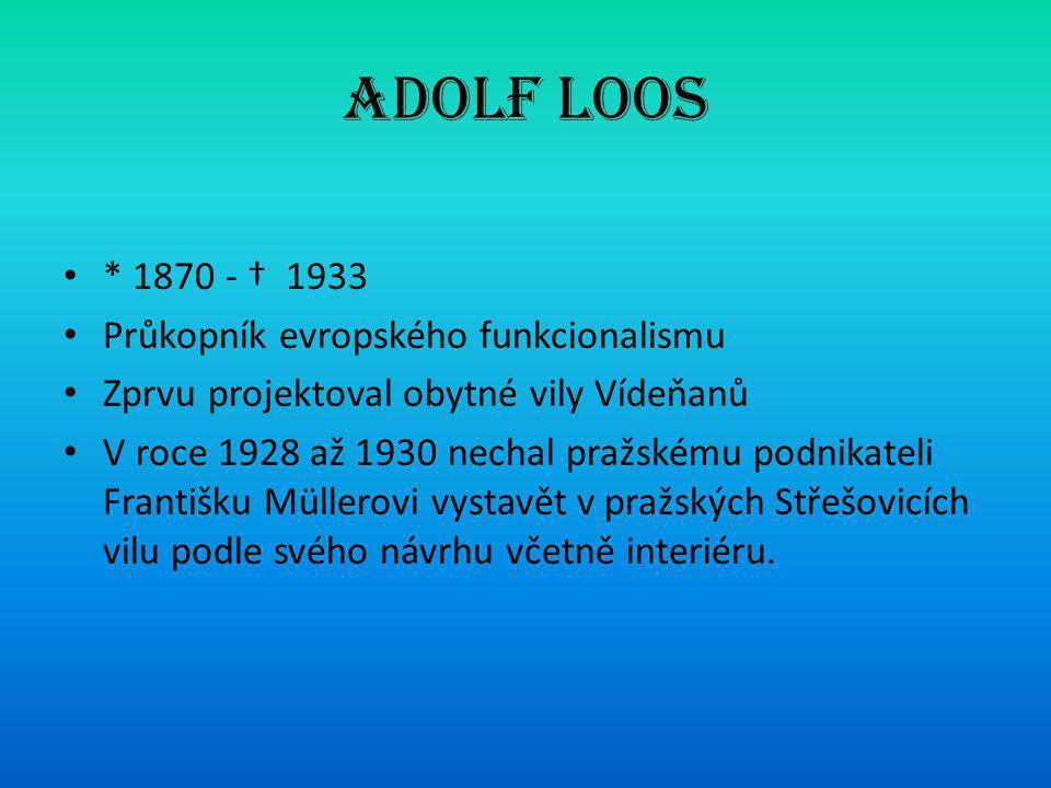 Adolf Loos • * 1870 - † 1933 • Průkopník evropského funkcionalismu • Zprvu projektoval obytné vily Vídeňanů • V roce 1928 až 1930 nechal pražskému podnikateli Františku Müllerovi vystavět v pražských Střešovicích vilu podle svého návrhu včetně interiéru.