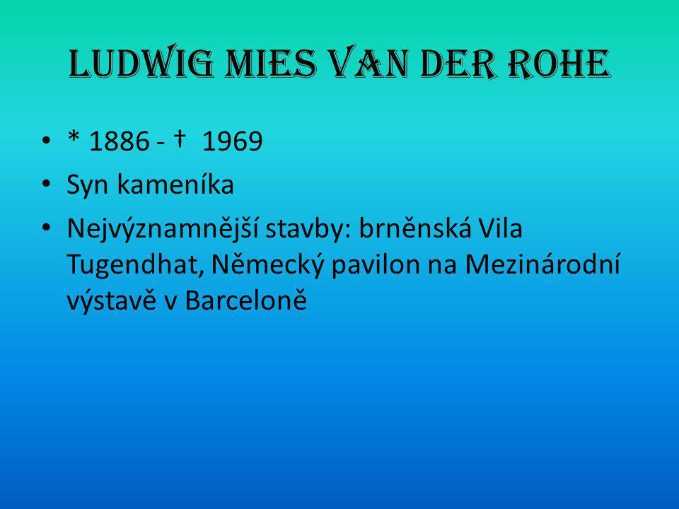 Ludwig Mies van der Rohe • * 1886 - † 1969 • Syn kameníka • Nejvýznamnější stavby: brněnská Vila Tugendhat, Německý pavilon na Mezinárodní výstavě v B