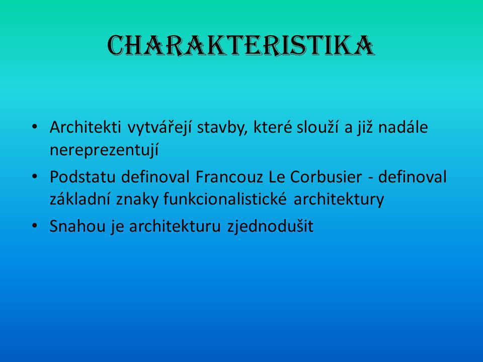 Charakteristika • Architekti vytvářejí stavby, které slouží a již nadále nereprezentují • Podstatu definoval Francouz Le Corbusier - definoval základní znaky funkcionalistické architektury • Snahou je architekturu zjednodušit
