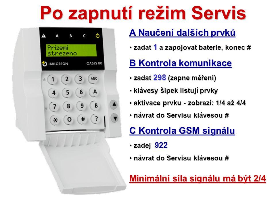 Po zapnutí režim Servis A Naučení dalších prvků • zadat 1 a zapojovat baterie, konec # B Kontrola komunikace • zadat 298 (zapne měření) • klávesy šipek listují prvky • aktivace prvku - zobrazí: 1/4 až 4/4 • návrat do Servisu klávesou # C Kontrola GSM signálu • zadej 922 • návrat do Servisu klávesou # Minimální síla signálu má být 2/4