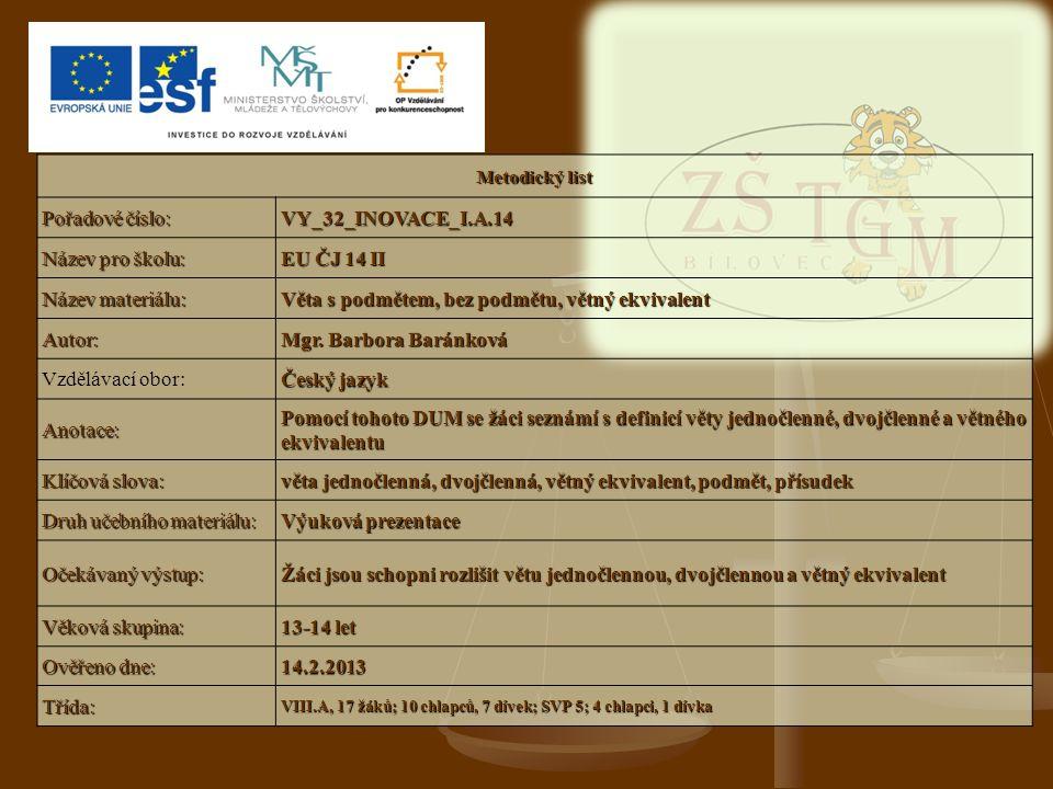 Metodický list Pořadové číslo: VY_32_INOVACE_I.A.14 Název pro školu: EU ČJ 14 II Název materiálu: Věta s podmětem, bez podmětu, větný ekvivalent Autor