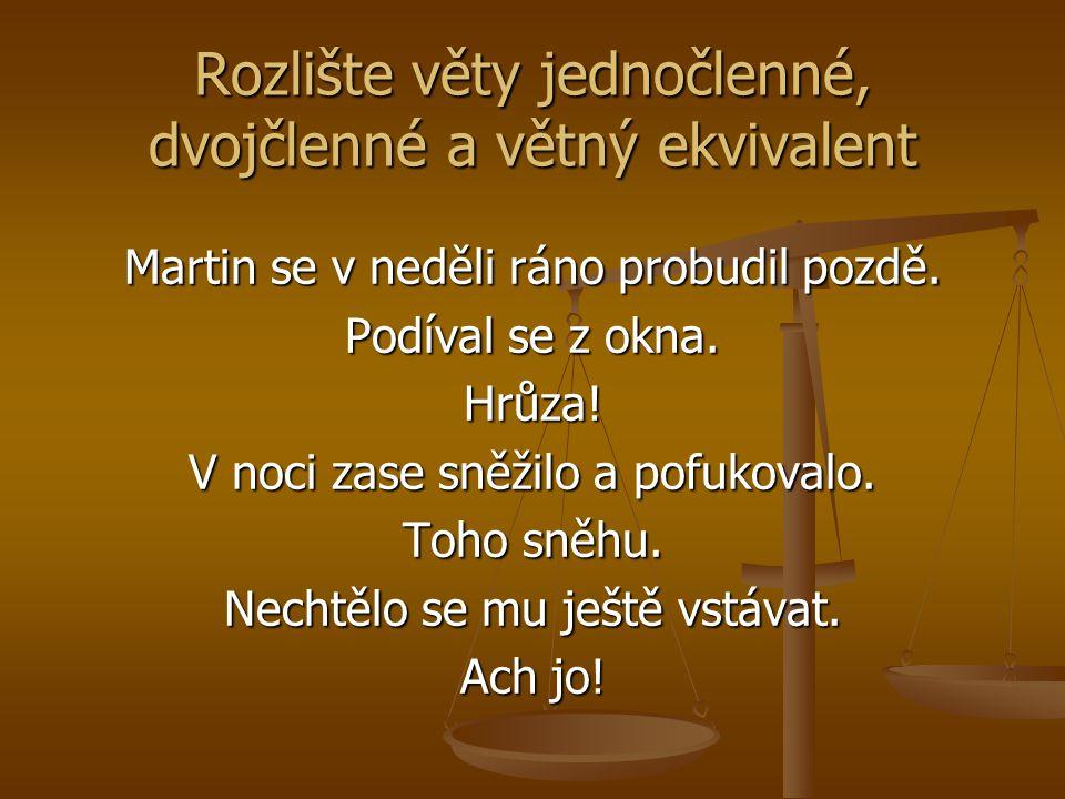 Rozlište věty jednočlenné, dvojčlenné a větný ekvivalent Martin se v neděli ráno probudil pozdě. Podíval se z okna. Hrůza! V noci zase sněžilo a pofuk