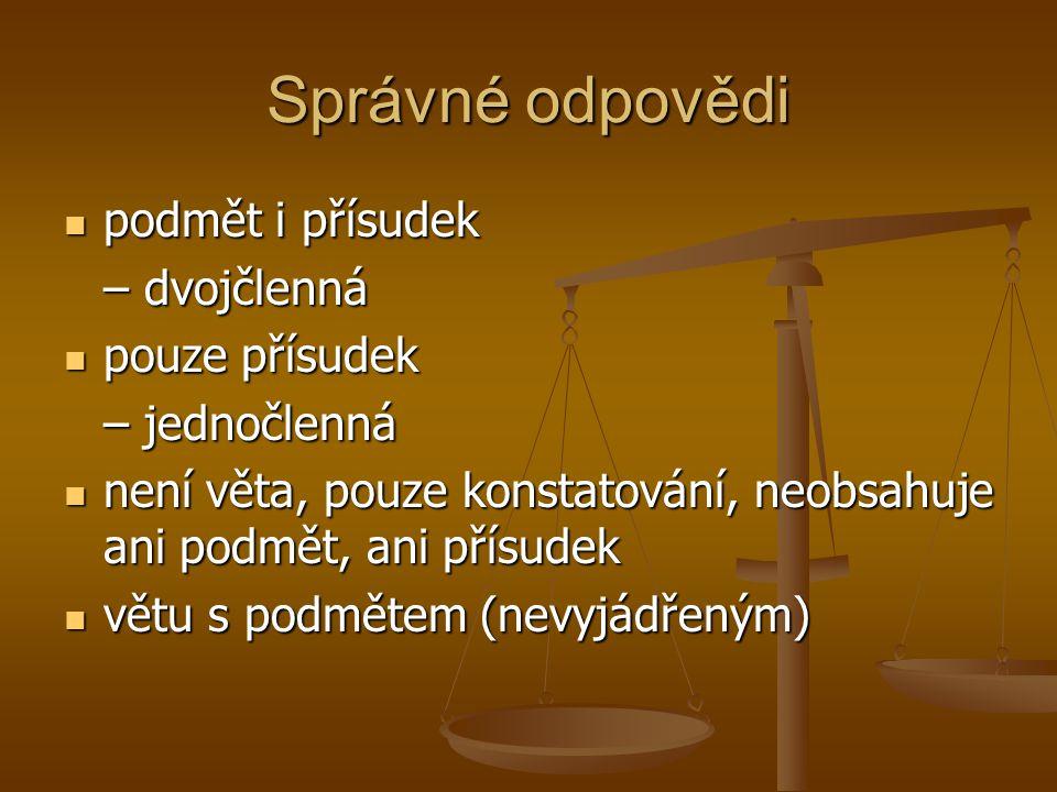 Správné odpovědi  podmět i přísudek – dvojčlenná  pouze přísudek – jednočlenná  není věta, pouze konstatování, neobsahuje ani podmět, ani přísudek
