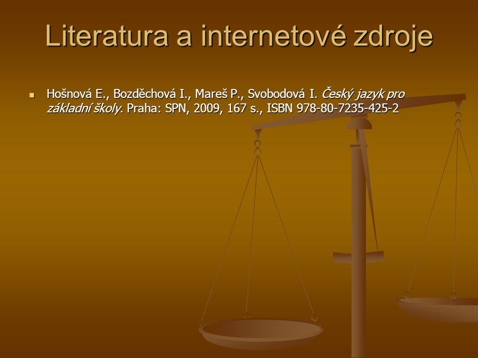 Literatura a internetové zdroje  Hošnová E., Bozděchová I., Mareš P., Svobodová I. Český jazyk pro základní školy. Praha: SPN, 2009, 167 s., ISBN 978