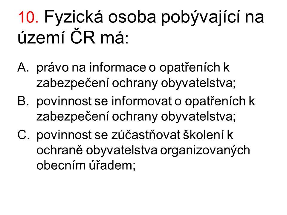 10. Fyzická osoba pobývající na území ČR má : A.právo na informace o opatřeních k zabezpečení ochrany obyvatelstva; B.povinnost se informovat o opatře