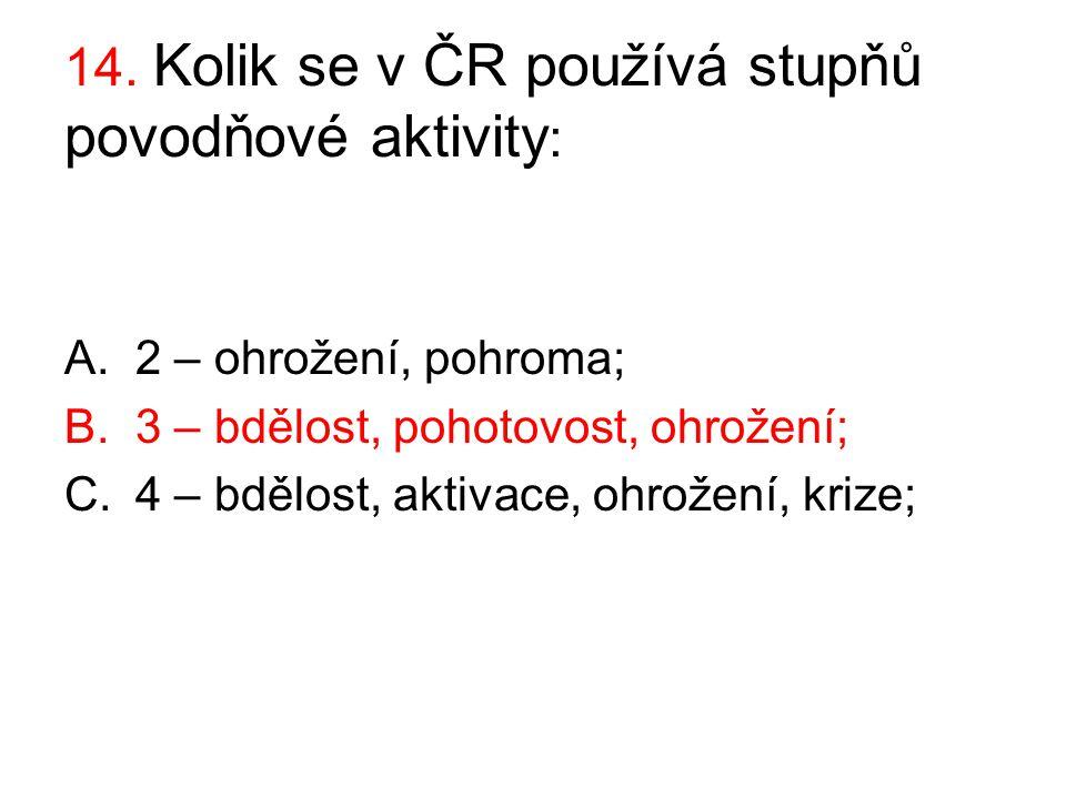 14. Kolik se v ČR používá stupňů povodňové aktivity : A.2 – ohrožení, pohroma; B.3 – bdělost, pohotovost, ohrožení; C.4 – bdělost, aktivace, ohrožení,