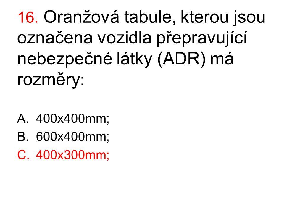 16. Oranžová tabule, kterou jsou označena vozidla přepravující nebezpečné látky (ADR) má rozměry : A.400x400mm; B.600x400mm; C.400x300mm;