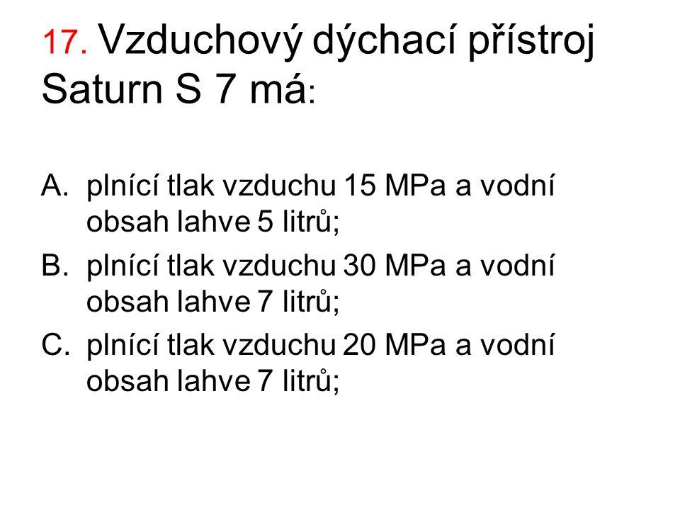 17. Vzduchový dýchací přístroj Saturn S 7 má : A.plnící tlak vzduchu 15 MPa a vodní obsah lahve 5 litrů; B.plnící tlak vzduchu 30 MPa a vodní obsah la