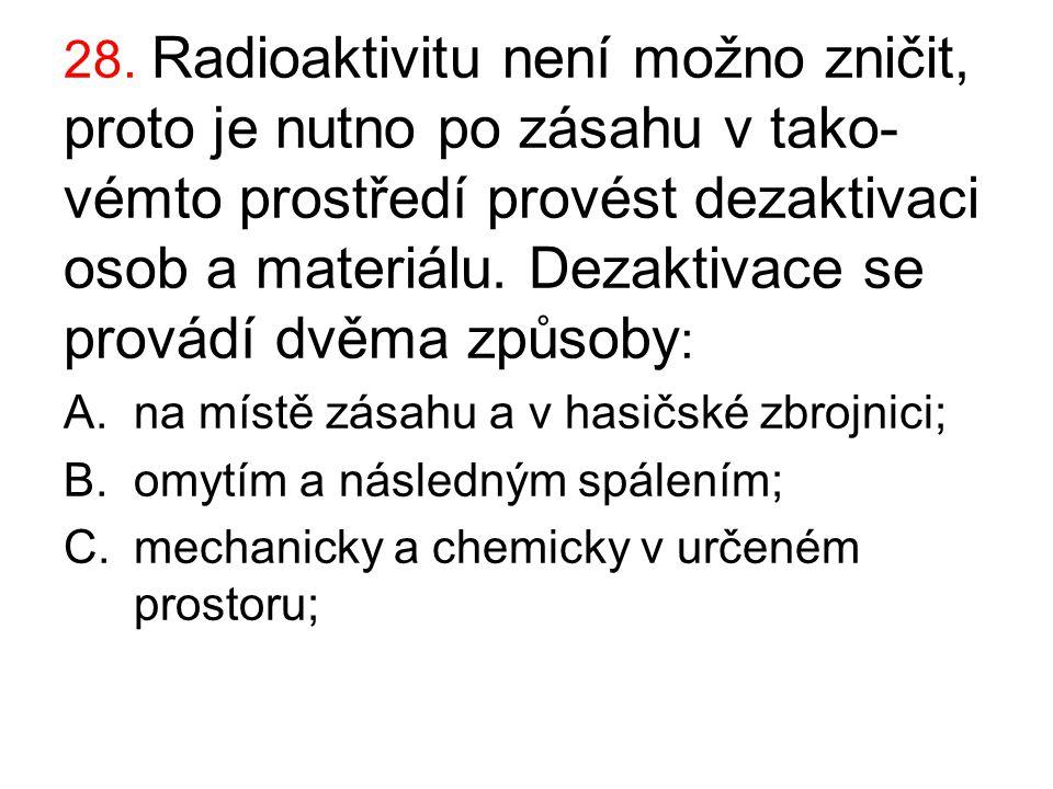 28. Radioaktivitu není možno zničit, proto je nutno po zásahu v tako- vémto prostředí provést dezaktivaci osob a materiálu. Dezaktivace se provádí dvě