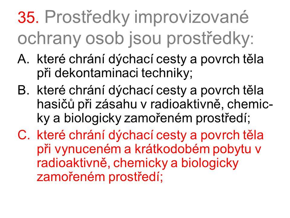 35. Prostředky improvizované ochrany osob jsou prostředky : A.které chrání dýchací cesty a povrch těla při dekontaminaci techniky; B.které chrání dých