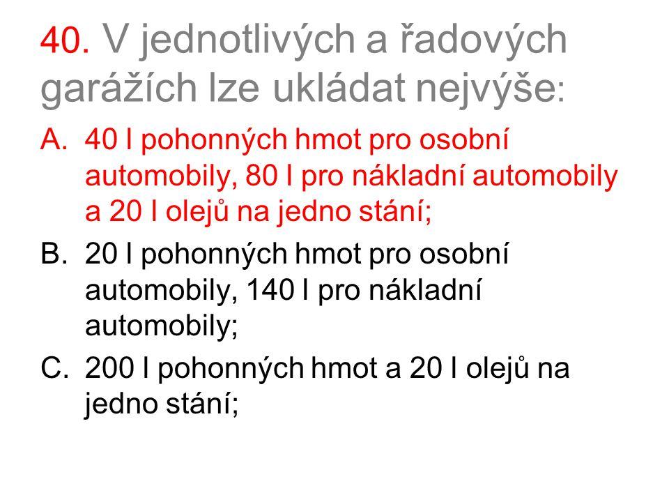 40. V jednotlivých a řadových garážích lze ukládat nejvýše : A.40 l pohonných hmot pro osobní automobily, 80 l pro nákladní automobily a 20 l olejů na