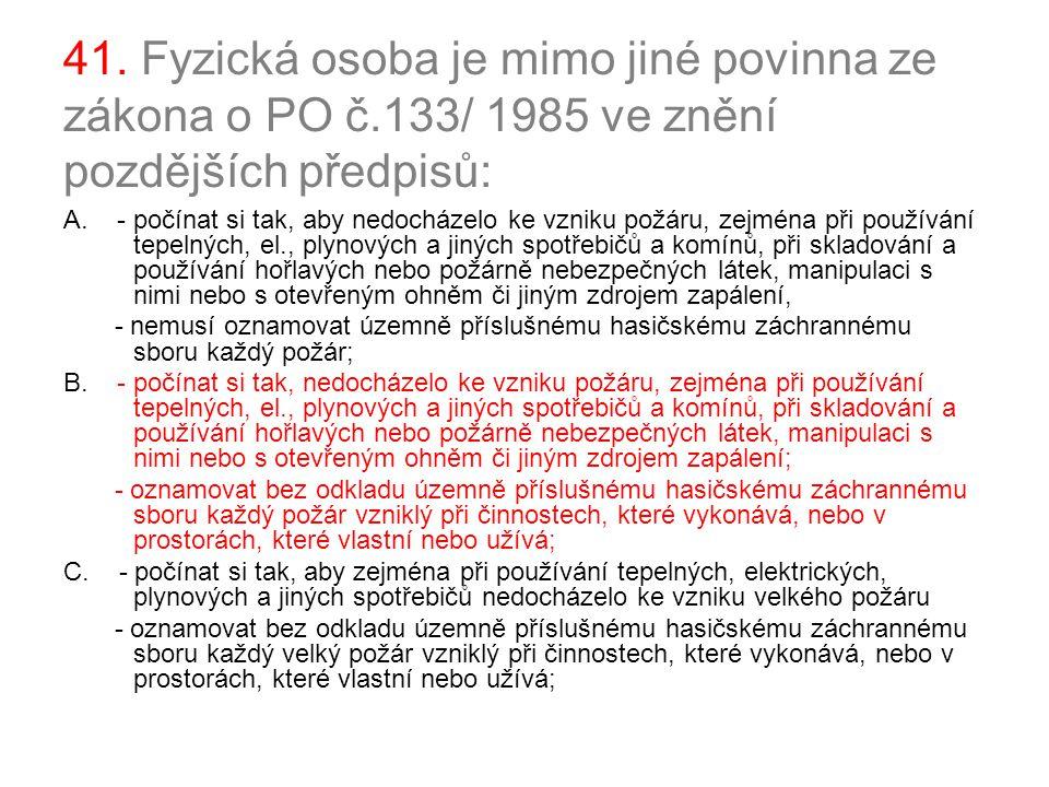 41. Fyzická osoba je mimo jiné povinna ze zákona o PO č.133/ 1985 ve znění pozdějších předpisů: A. - počínat si tak, aby nedocházelo ke vzniku požáru,