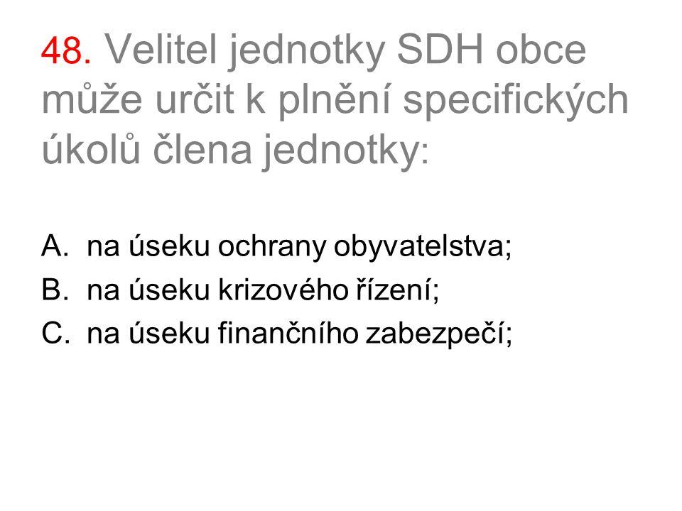48. Velitel jednotky SDH obce může určit k plnění specifických úkolů člena jednotky : A.na úseku ochrany obyvatelstva; B.na úseku krizového řízení; C.