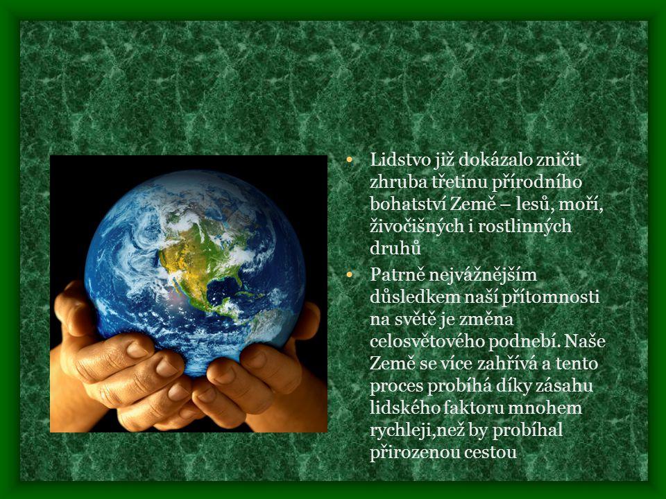• Lidstvo již dokázalo zničit zhruba třetinu přírodního bohatství Země – lesů, moří, živočišných i rostlinných druhů • Patrně nejvážnějším důsledkem naší přítomnosti na světě je změna celosvětového podnebí.