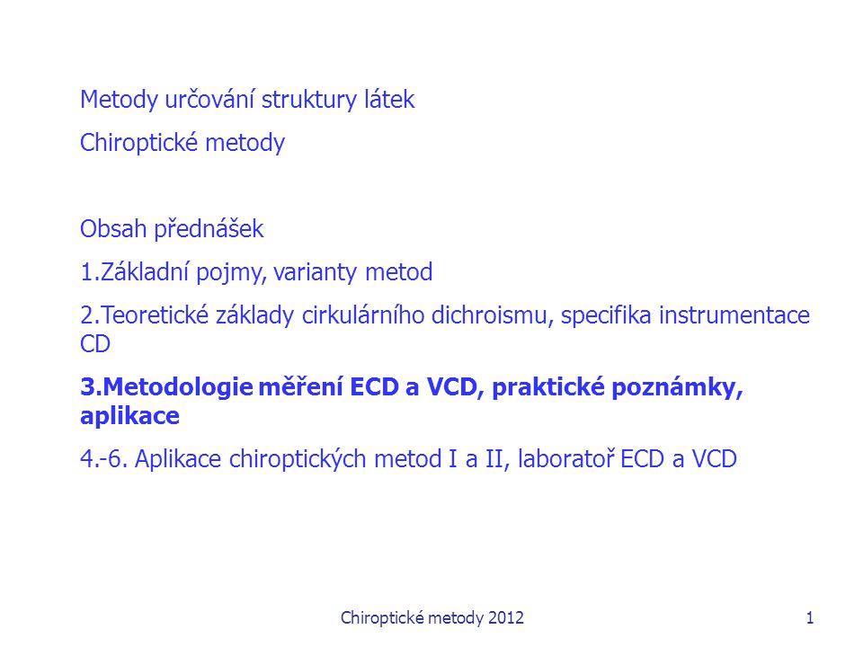 Chiroptické metody 20121 Metody určování struktury látek Chiroptické metody Obsah přednášek 1.Základní pojmy, varianty metod 2.Teoretické základy cirkulárního dichroismu, specifika instrumentace CD 3.Metodologie měření ECD a VCD, praktické poznámky, aplikace 4.-6.