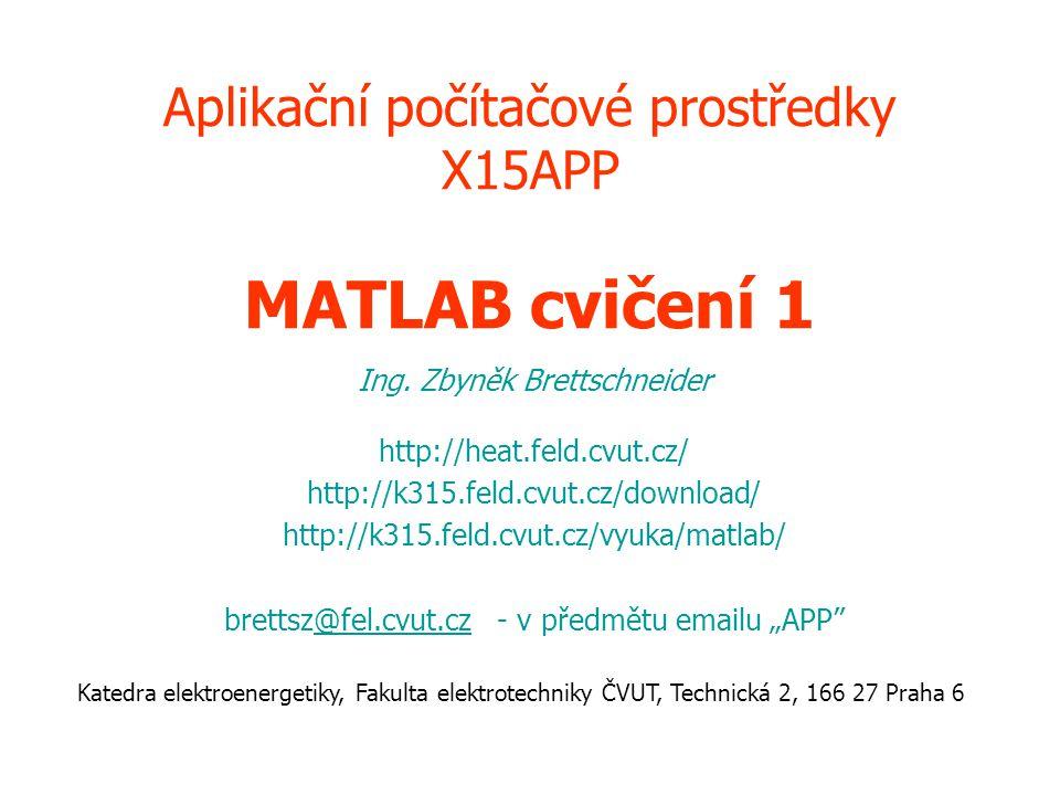 Aplikační počítačové prostředky X15APP MATLAB cvičení 1 Ing. Zbyněk Brettschneider http://heat.feld.cvut.cz/ http://k315.feld.cvut.cz/download/ http:/